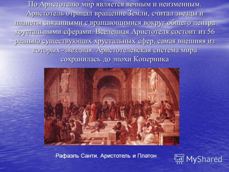 По Аристотелю мир является вечным и неизменным. Аристотель отрицал вращение Земли, считал звезды и планеты связанными с вращающимися вокруг общего центра хрустальными сферами. Вселенная Аристотеля состоит из 56 реально существующих хрустальных сфер,