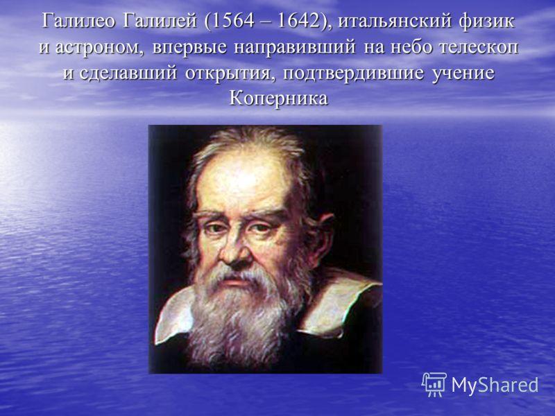 Галилео Галилей (1564 – 1642), итальянский физик и астроном, впервые направивший на небо телескоп и сделавший открытия, подтвердившие учение Коперника