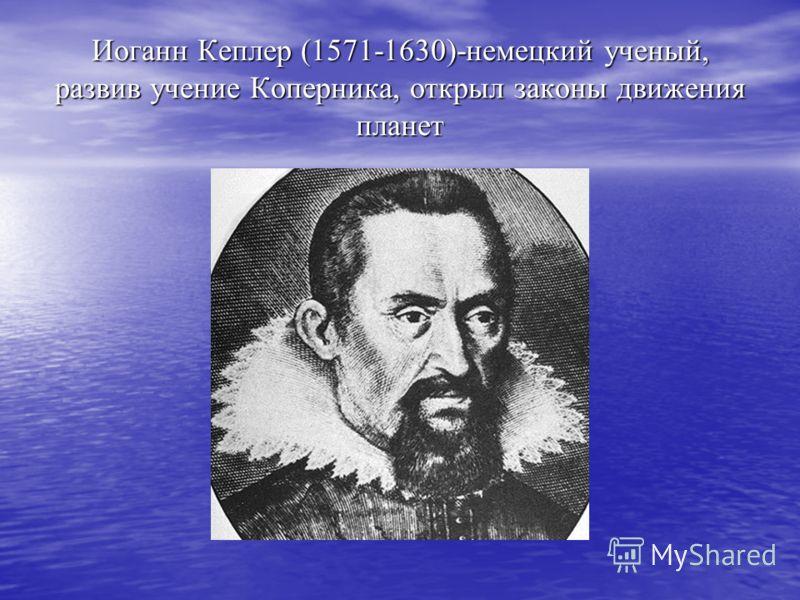 Иоганн Кеплер (1571-1630)-немецкий ученый, развив учение Коперника, открыл законы движения планет