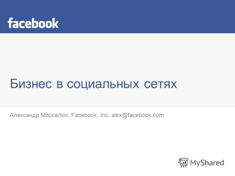 Бизнес в социальных сетях Александр Москалюк, Facebook, Inc. alex@facebook.com