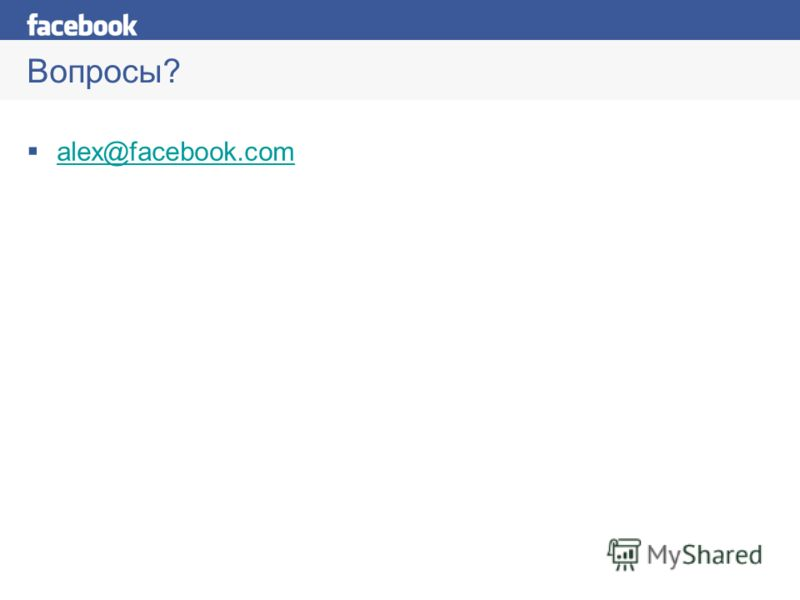 Вопросы? alex@facebook.com