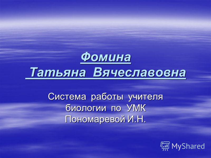 Фомина Татьяна Вячеславовна Система работы учителя биологии по УМК Пономаревой И.Н.