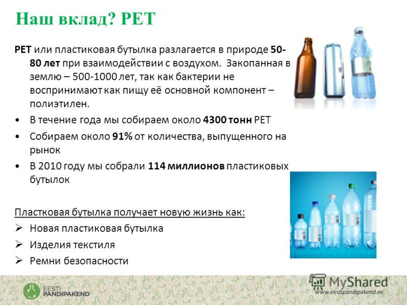 Наш вклад? PET PET или пластиковая бутылка разлагается в природе 50- 80 лет при взаимодействии с воздухом. Закопанная в землю – 500-1000 лет, так как бактерии не воспринимают как пищу её основной компонент – полиэтилен. В течение года мы собираем око