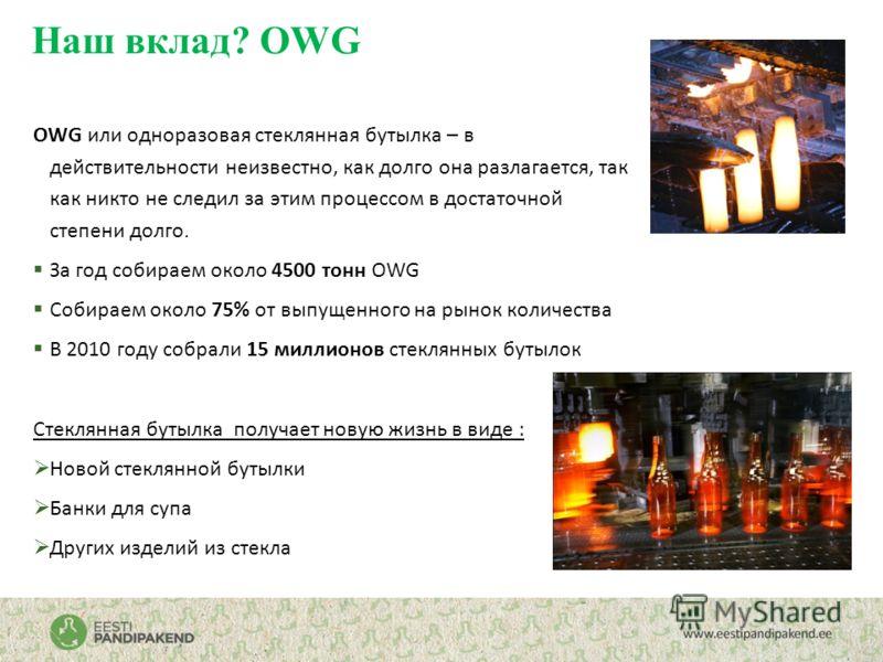 Наш вклад? OWG OWG или одноразовая стеклянная бутылка – в действительности неизвестно, как долго она разлагается, так как никто не следил за этим процессом в достаточной степени долго. За год собираем около 4500 тонн OWG Собираем около 75% от выпущен