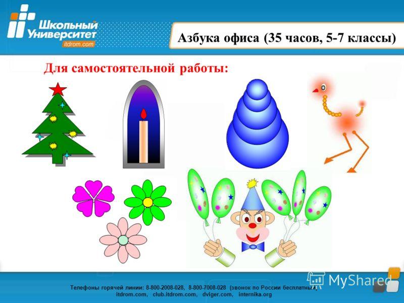 Телефоны горячей линии: 8-800-2008-028, 8-800-7008-028 (звонок по России бесплатный) itdrom.com, club.itdrom.com, dviger.com, internika.org Азбука офиса (35 часов, 5-7 классы) Для самостоятельной работы: