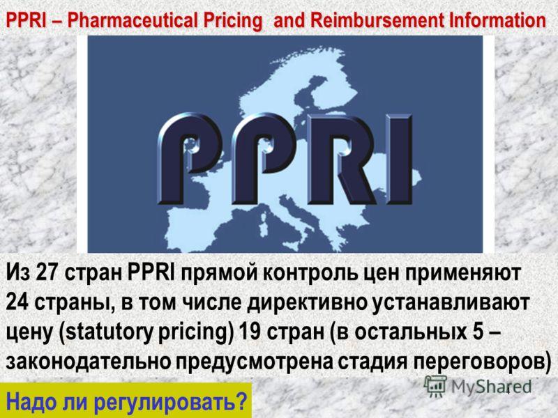 4 PPRI – Pharmaceutical Pricing and Reimbursement Information Из 27 стран PPRI прямой контроль цен применяют 24 страны, в том числе директивно устанавливают цену (statutory pricing) 19 стран (в остальных 5 – законодательно предусмотрена стадия перего