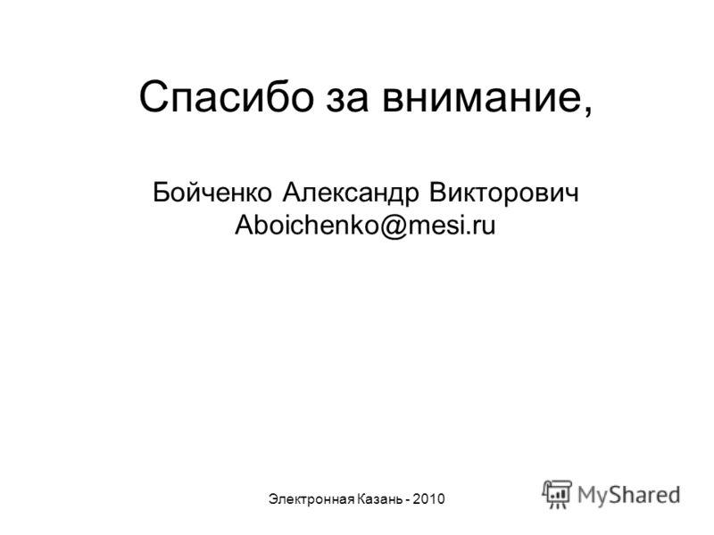 Спасибо за внимание, Бойченко Александр Викторович Aboichenko@mesi.ru Электронная Казань - 2010