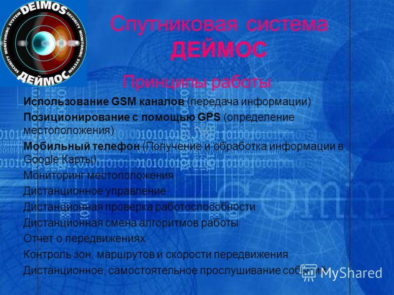 Спутниковая система ДЕЙМОС Принципы работы Использование GSM каналов (передача информации) Позиционирование с помощью GPS (определение местоположения) Мобильный телефон (Получение и обработка информации в Google Карты) Мониторинг местоположения Диста