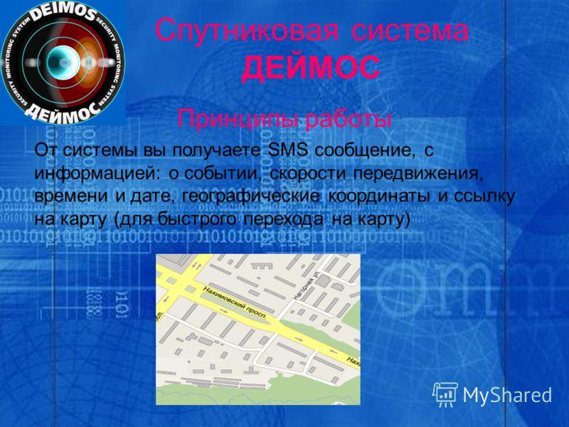 Спутниковая система ДЕЙМОС Принципы работы От системы вы получаете SMS сообщение, с информацией: о событии, скорости передвижения, времени и дате, географические координаты и ссылку на карту (для быстрого перехода на карту)