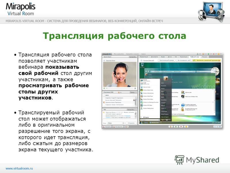 Трансляция рабочего стола Трансляция рабочего стола позволяет участникам вебинара показывать свой рабочий стол другим участникам, а также просматривать рабочие столы других участников. Транслируемый рабочий стол может отображаться либо в оригинальном