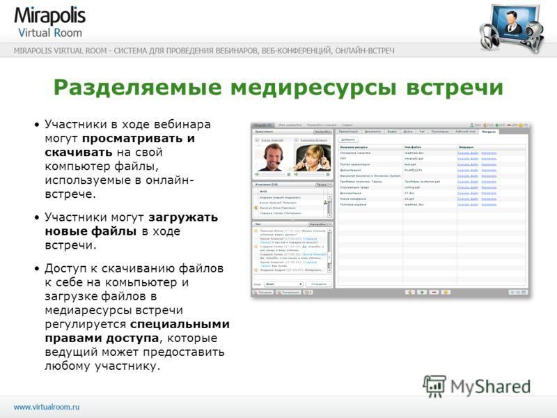 Разделяемые медиресурсы встречи Участники в ходе вебинара могут просматривать и скачивать на свой компьютер файлы, используемые в онлайн- встрече. Участники могут загружать новые файлы в ходе встречи. Доступ к скачиванию файлов к себе на комьпьютер и