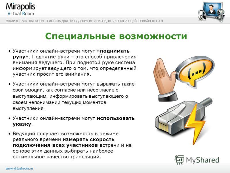Специальные возможности Участники онлайн-встречи могут «поднимать руку». Поднятие руки – это способ привлечения внимания ведущего. При поднятой руке система информирует ведущего о том, что определенный участник просит его внимания. Участники онлайн-в