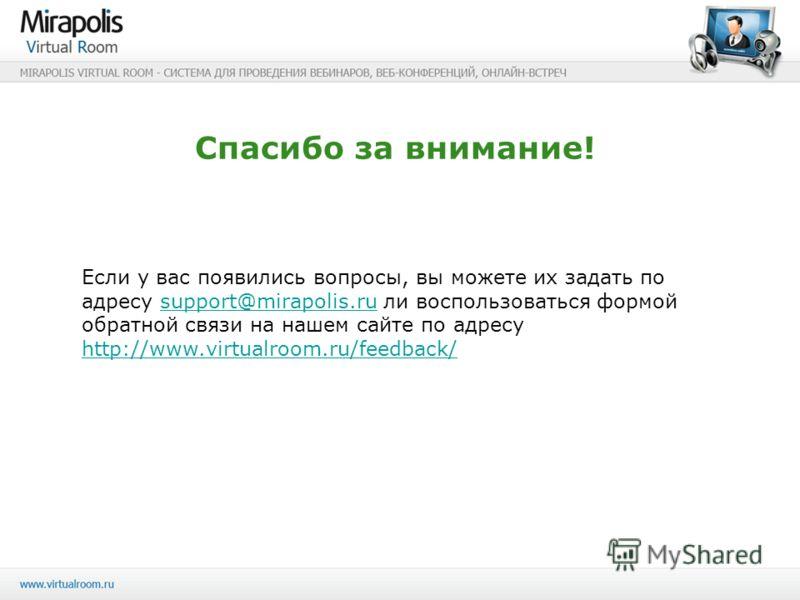 Спасибо за внимание! Если у вас появились вопросы, вы можете их задать по адресу support@mirapolis.ru ли воспользоваться формой обратной связи на нашем сайте по адресу http://www.virtualroom.ru/feedback/support@mirapolis.ru http://www.virtualroom.ru/