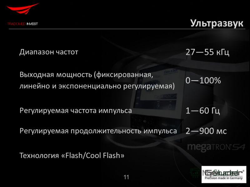 11 Ультразвук Диапазон частот 2755 кГц Выходная мощность (фиксированная, линейно и экспоненциально регулируемая) 0100% Регулируемая частота импульса 160 Гц Регулируемая продолжительность импульса 2900 мс Технология «Flash/Cool Flash»