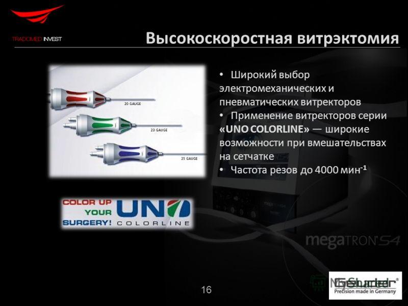Широкий выбор электромеханических и пневматических витректоров Применение витректоров серии «UNO COLORLINE» широкие возможности при вмешательствах на сетчатке Частота резов до 4000 мин -1 16 Высокоскоростная витрэктомия