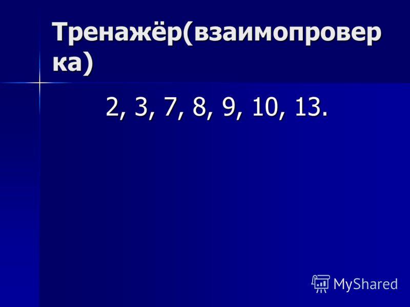 Тренажёр(взаимопровер ка) 2, 3, 7, 8, 9, 10, 13.