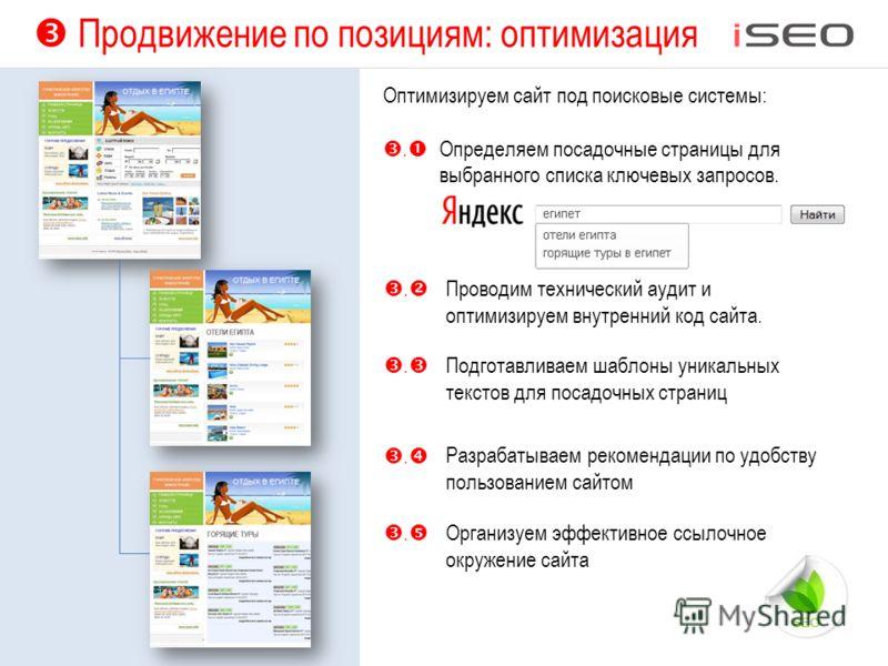 Продвижение по позициям: оптимизация Оптимизируем сайт под поисковые системы:. Определяем посадочные страницы для выбранного списка ключевых запросов. Подготавливаем шаблоны уникальных текстов для посадочных страниц.. Проводим технический аудит и опт