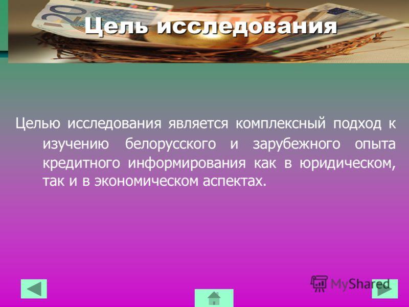 Цель исследования Целью исследования является комплексный подход к изучению белорусского и зарубежного опыта кредитного информирования как в юридическом, так и в экономическом аспектах.