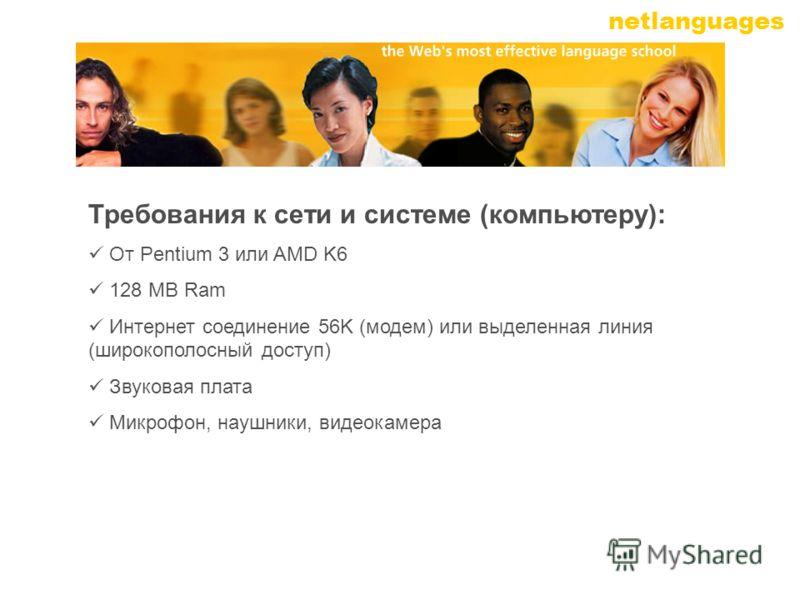 netlanguages Требования к сети и системе (компьютеру): От Pentium 3 или AMD K6 128 MB Ram Интернет соединение 56K (модем) или выделенная линия (широкополосный доступ) Звуковая плата Микрофон, наушники, видеокамера