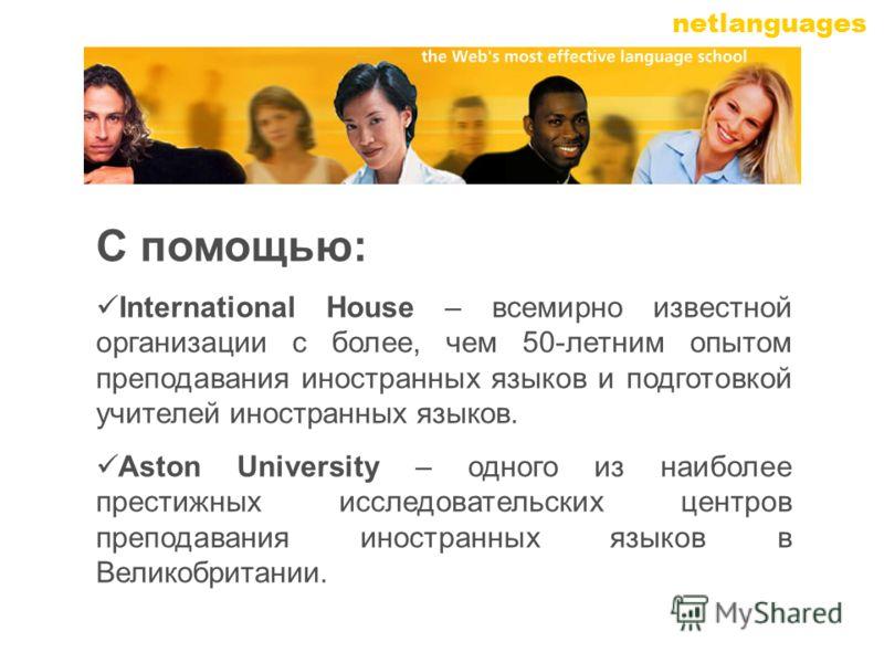 netlanguages С помощью: International House – всемирно известной организации с более, чем 50-летним опытом преподавания иностранных языков и подготовкой учителей иностранных языков. Aston University – одного из наиболее престижных исследовательских ц