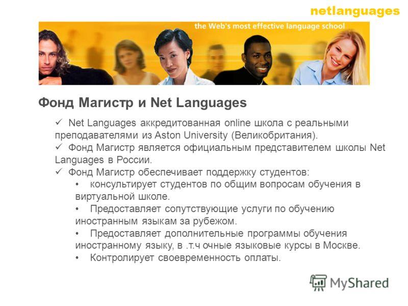netlanguages Net Languages аккредитованная online школа с реальными преподавателями из Aston University (Великобритания). Фонд Магистр является официальным представителем школы Net Languages в России. Фонд Магистр обеспечивает поддержку студентов: ко
