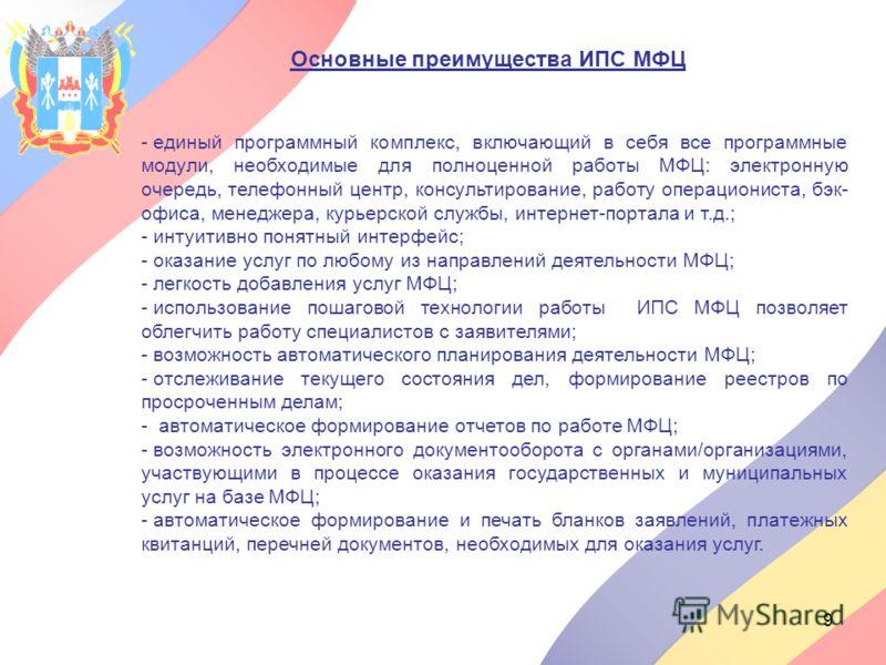 9 Основные преимущества ИПС МФЦ - - единый программный комплекс, включающий в себя все программные модули, необходимые для полноценной работы МФЦ: электронную очередь, телефонный центр, консультирование, работу операциониста, бэк- офиса, менеджера, к