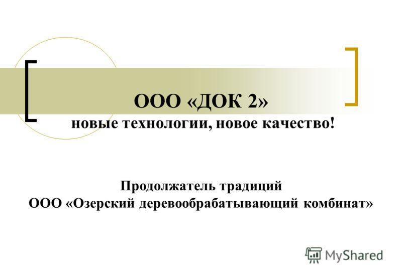 ООО «ДОК 2» новые технологии, новое качество! Продолжатель традиций ООО «Озерский деревообрабатывающий комбинат»