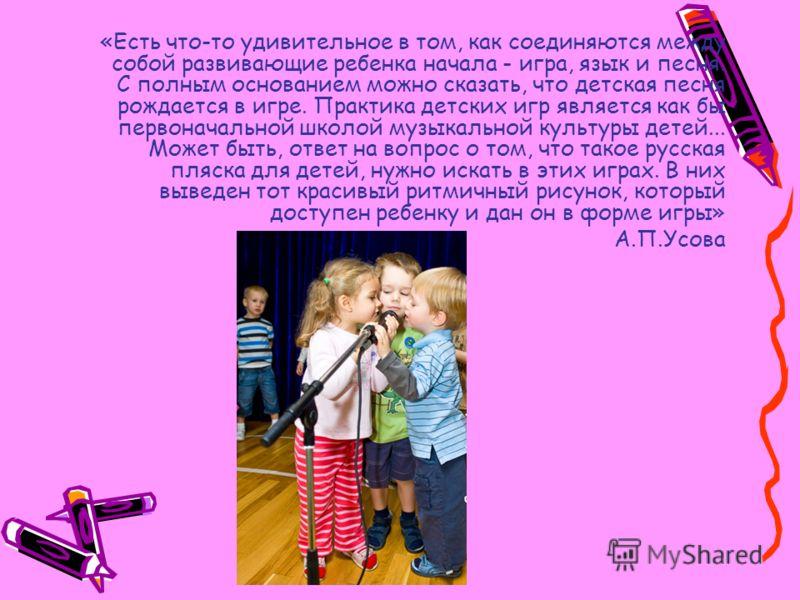 «Есть что-то удивительное в том, как соединяются между собой развивающие ребенка начала - игра, язык и песня. С полным основанием можно сказать, что детская песня рождается в игре. Практика детских игр является как бы первоначальной школой музыкально