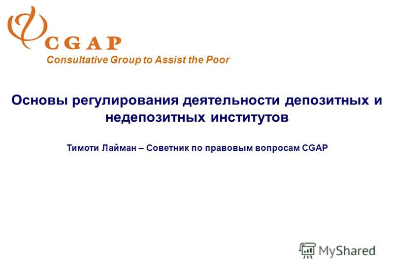 Основы регулирования деятельности депозитных и недепозитных институтов Тимоти Лайман – Советник по правовым вопросам CGAP Consultative Group to Assist the Poor