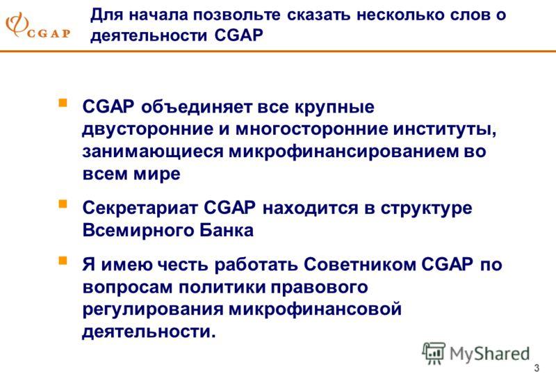 3 Для начала позвольте сказать несколько слов о деятельности CGAP CGAP объединяет все крупные двусторонние и многосторонние институты, занимающиеся микрофинансированием во всем мире Секретариат CGAP находится в структуре Всемирного Банка Я имею честь