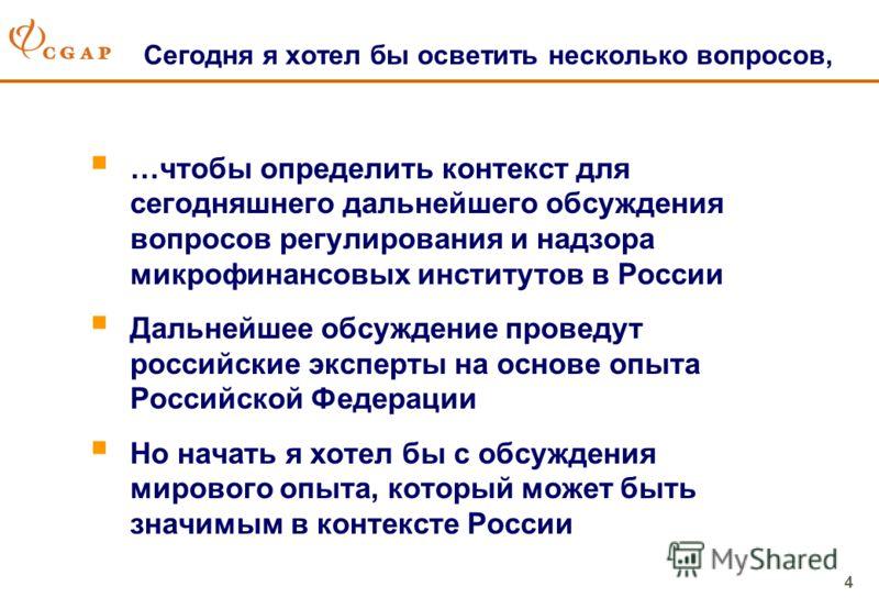 4 Сегодня я хотел бы осветить несколько вопросов, …чтобы определить контекст для сегодняшнего дальнейшего обсуждения вопросов регулирования и надзора микрофинансовых институтов в России Дальнейшее обсуждение проведут российские эксперты на основе опы