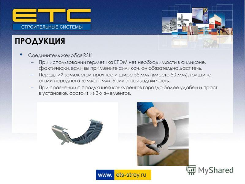 www. ets-stroy.ru ПРОДУКЦИЯ Соединитель желобов RSK –При использовании герметика EPDM нет необходимости в силиконе, фактически, если вы примените силикон, он обязательно даст течь. –Передний замок стал прочнее и шире 55 мм (вместо 50 мм), толщина ста