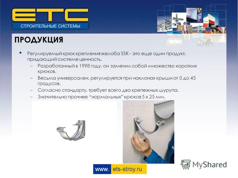 www. ets-stroy.ru ПРОДУКЦИЯ Регулируемый крюк крепления желоба SSK - это еще один продукт, придающий системе ценность. –Разработанный в 1998 году, он заменил собой множество коротких крюков. –Весьма универсален, регулируется при наклонах крыши от 0 д