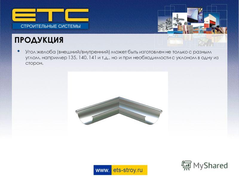 www. ets-stroy.ru ПРОДУКЦИЯ Угол желоба (внешний/внутренний) может быть изготовлен не только с разным углом, например 135, 140, 141 и т.д., но и при необходимости с уклоном в одну из сторон.