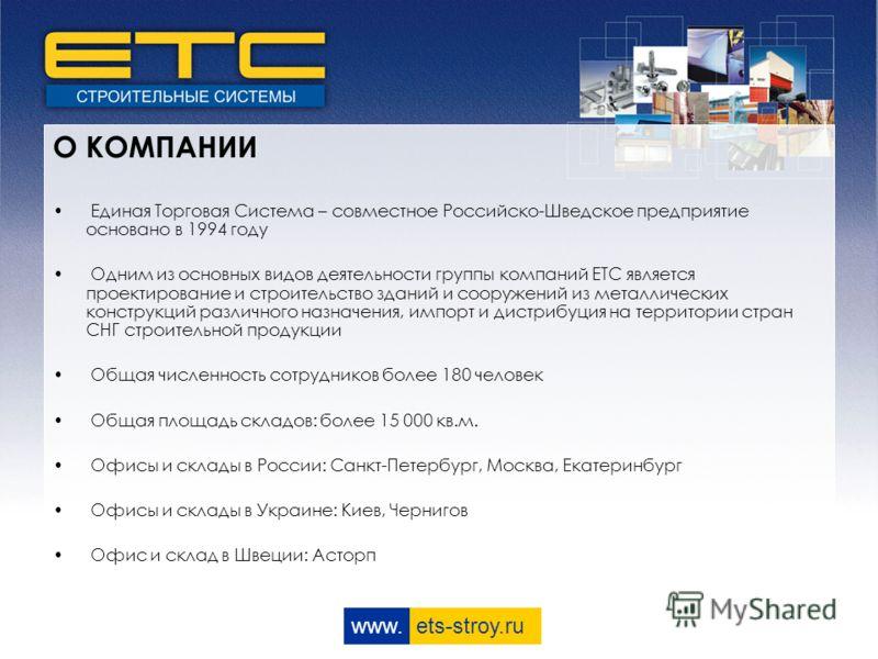 www. ets-stroy.ru Единая Торговая Система – совместное Российско-Шведское предприятие основано в 1994 году Одним из основных видов деятельности группы компаний ЕТС является проектирование и строительство зданий и сооружений из металлических конструкц