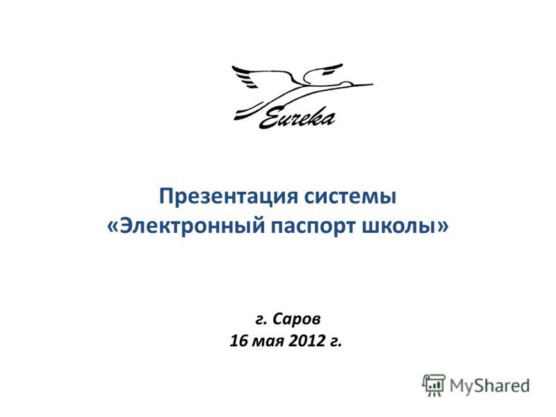 Презентация системы «Электронный паспорт школы» г. Саров 16 мая 2012 г.