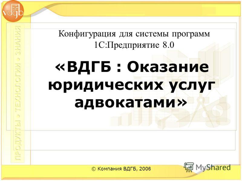 © Компания ВДГБ, 200 6 «ВДГБ : Оказание юридических услуг адвокатами» Конфигурация для системы программ 1С:Предприятие 8.0