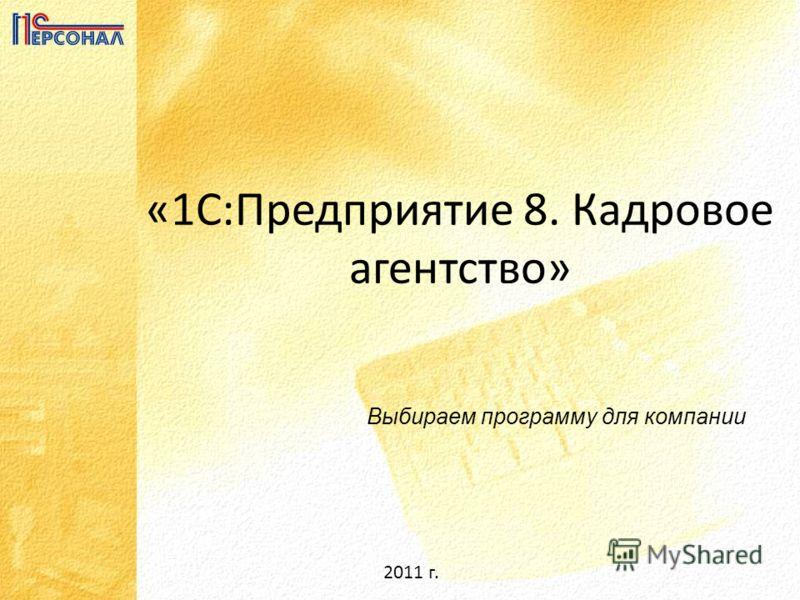 2011 г. «1С:Предприятие 8. Кадровое агентство» Выбираем программу для компании