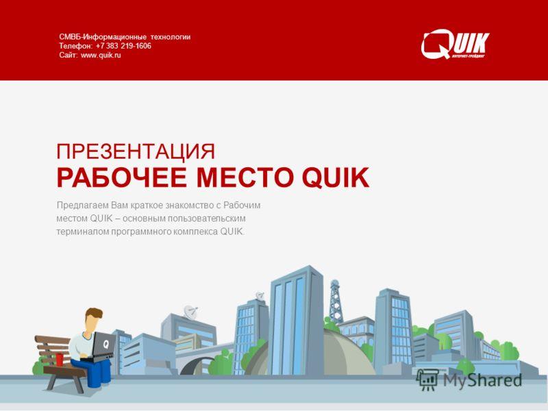 РАБОЧЕЕ МЕСТО QUIK www.quik.ru/client/quik/ СМВБ-Информационные технологии Телефон: +7 383 219-1606 Сайт: www.quik.ru Предлагаем Вам краткое знакомство с Рабочим местом QUIK – основным пользовательским терминалом программного комплекса QUIK. ПРЕЗЕНТА