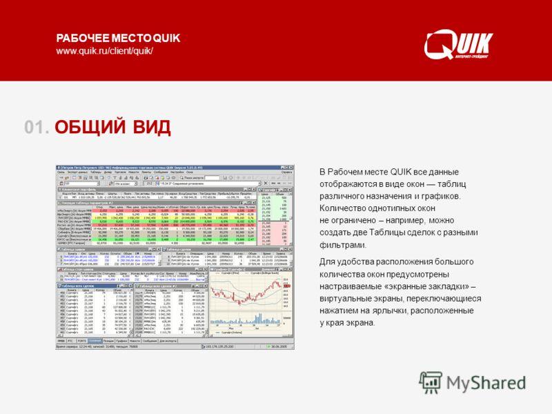 www.quik.ru/client/quik/ В Рабочем месте QUIK все данные отображаются в виде окон таблиц различного назначения и графиков. Количество однотипных окон не ограничено – например, можно создать две Таблицы сделок с разными фильтрами. Для удобства располо