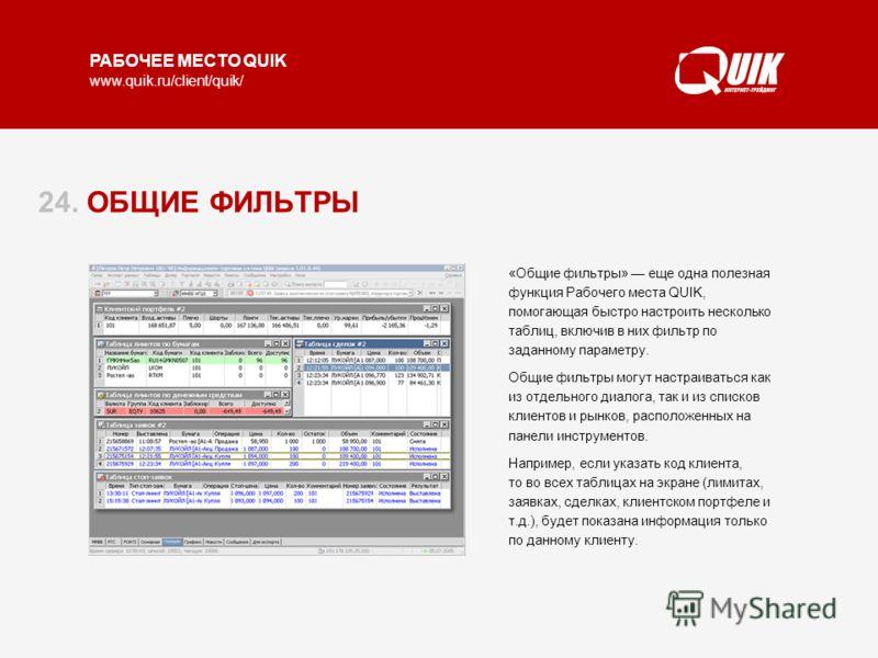 РАБОЧЕЕ МЕСТО QUIK www.quik.ru/client/quik/ 24. ОБЩИЕ ФИЛЬТРЫ «Общие фильтры» еще одна полезная функция Рабочего места QUIK, помогающая быстро настроить несколько таблиц, включив в них фильтр по заданному параметру. Общие фильтры могут настраиваться