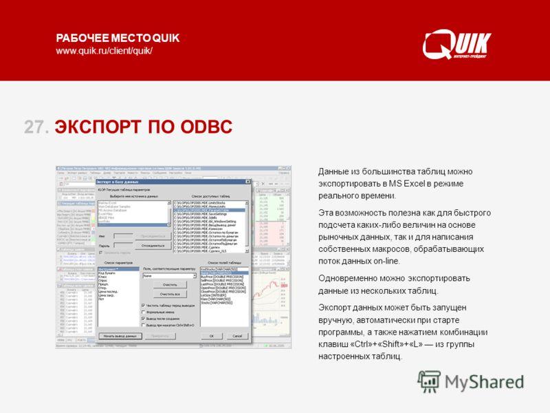 РАБОЧЕЕ МЕСТО QUIK www.quik.ru/client/quik/ 27. ЭКСПОРТ ПО ODBC Данные из большинства таблиц можно экспортировать в MS Excel в режиме реального времени. Эта возможность полезна как для быстрого подсчета каких-либо величин на основе рыночных данных, т