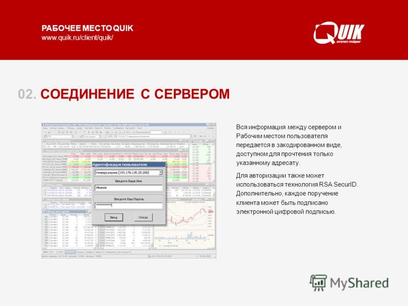 РАБОЧЕЕ МЕСТО QUIK www.quik.ru/client/quik/ 02. СОЕДИНЕНИЕ С СЕРВЕРОМ При соединении Рабочего места QUIK с сервером выполняется авторизация пользователя на основе ключей доступа, защищенных паролем. Каждый пользователь имеет свои уникальные настройки