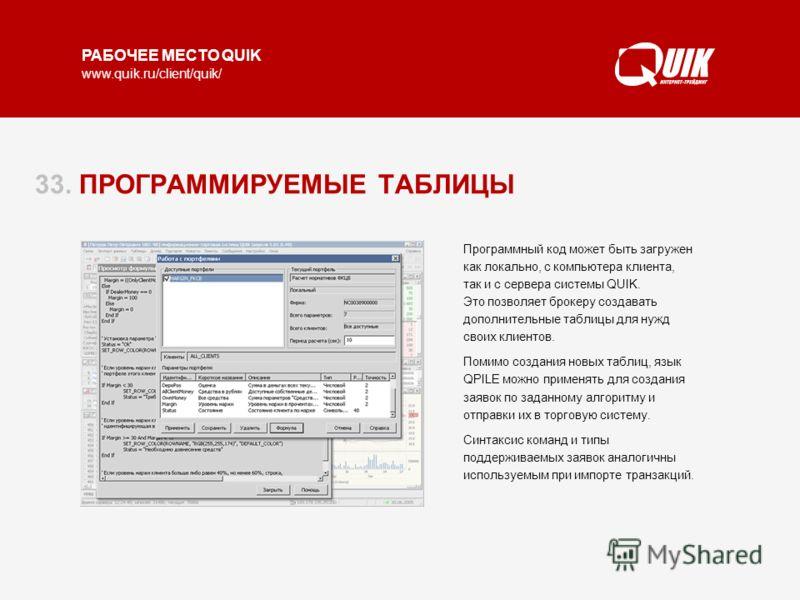 РАБОЧЕЕ МЕСТО QUIK www.quik.ru/client/quik/ 33. ПРОГРАММИРУЕМЫЕ ТАБЛИЦЫ Помимо стандартных таблиц Рабочего места QUIK, пользователь имеет возможность создавать собственные таблицы, используя встроенный язык QPILE. Возможности языка позволяют описать