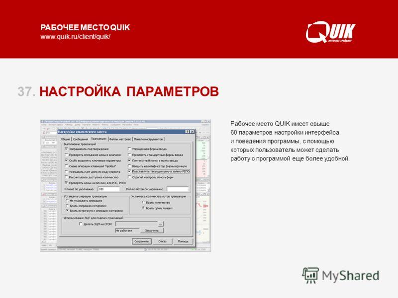 РАБОЧЕЕ МЕСТО QUIK www.quik.ru/client/quik/ 37. НАСТРОЙКА ПАРАМЕТРОВ Рабочее место QUIK имеет свыше 60 параметров настройки интерфейса и поведения программы, с помощью которых пользователь может сделать работу с программой еще более удобной.