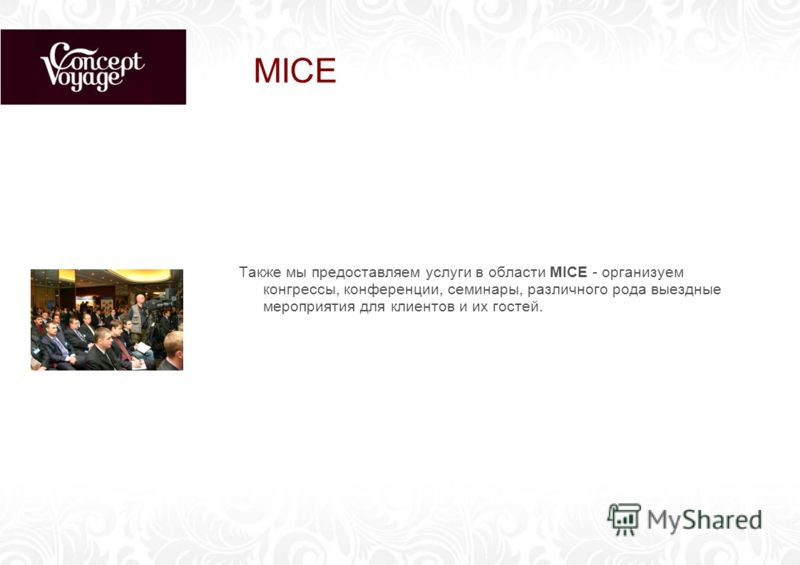 MICE Также мы предоставляем услуги в области MICE - организуем конгрессы, конференции, семинары, различного рода выездные мероприятия для клиентов и их гостей.