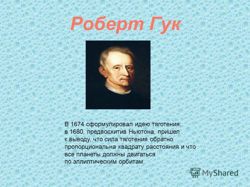 Роберт Гук В 1674 сформулировал идею тяготения, в 1680, предвосхитив Ньютона, пришел к выводу, что сила тяготения обратно пропорциональна квадрату расстояния и что все планеты должны двигаться по эллиптическим орбитам.