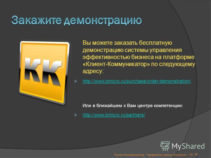 стр. 45 Вы можете заказать бесплатную демонстрацию системы управления эффективностью бизнеса на платформе «Клиент-Коммуникатор» по следующему адресу: http://www.bmicro.ru/purchase/order-demonstration/ Или в ближайшем к Вам центре компетенции: http://