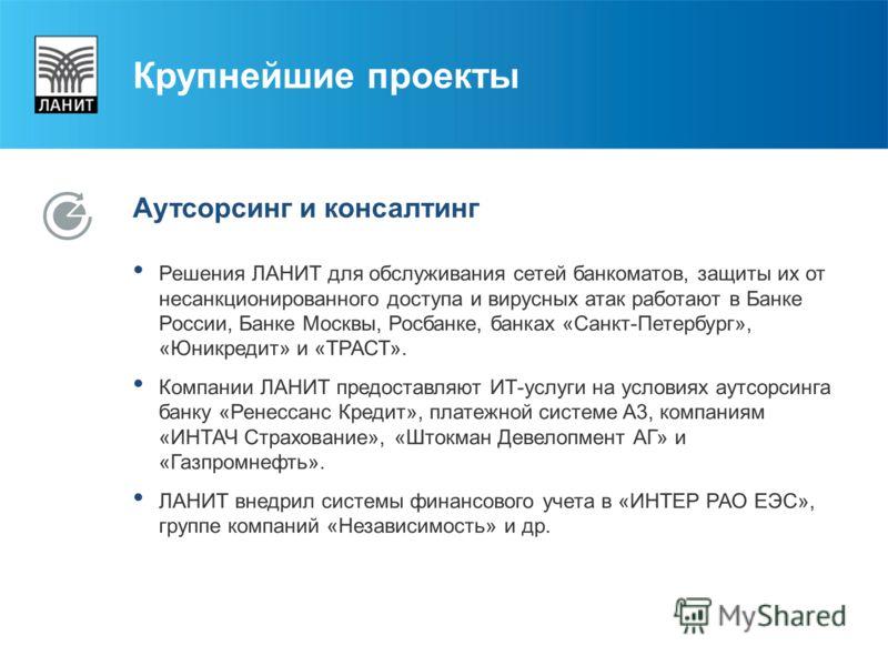 Крупнейшие проекты Аутсорсинг и консалтинг Решения ЛАНИТ для обслуживания сетей банкоматов, защиты их от несанкционированного доступа и вирусных атак работают в Банке России, Банке Москвы, Росбанке, банках «Санкт-Петербург», «Юникредит» и «ТРАСТ». Ко