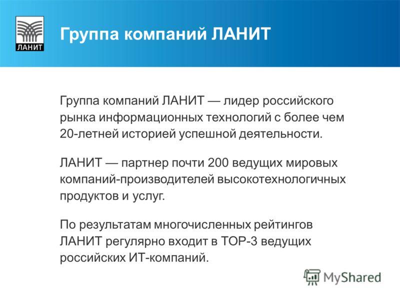 Группа компаний ЛАНИТ лидер российского рынка информационных технологий с более чем 20-летней историей успешной деятельности. ЛАНИТ партнер почти 200 ведущих мировых компаний-производителей высокотехнологичных продуктов и услуг. По результатам многоч